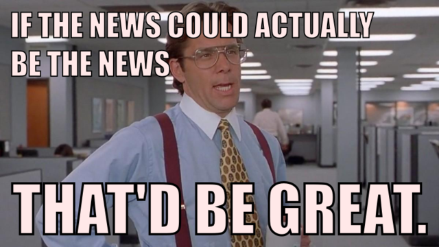 If the news could actually be the news, that'd be great.